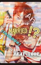 I Am MARRIED!? (TaeKook)  by MKAT_toor