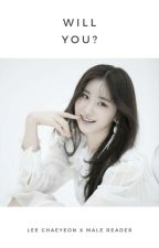 [Completed] Will You? | Lee Chaeyeon x M! Reader by Yenalogy