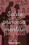 SOBRE UMA PRINCESA E A SUA MENTIRA PERFEITA [COMPLETO] cover