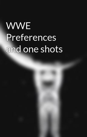WWE Preferences and one shots by blackwidowit922