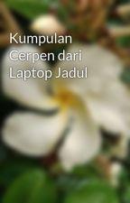 Kumpulan Cerpen dari Laptop Jadul by bisabasabasi