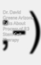 Dr. David Greene Arizona Talks About Process of R3 Stem Cell Therapy by davidgreenemd