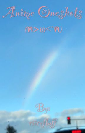 anime oneshots (ฅ>ω<*ฅ) by riicefluff