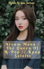 Areum Moon : The Queen Of K-Pop // Kpop Soloist by Loni_Dragon