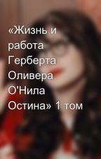 «Жизнь и работа  Герберта Оливера О'Нила Остина» 1 том by madamisderevni