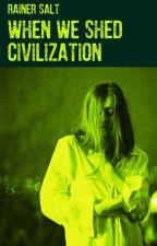 When We Shed Civilization by RainerSalt