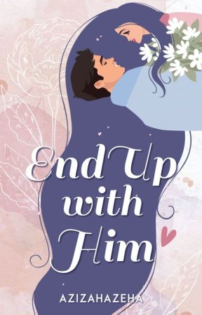 End Up With Him (Selesai) by azizahazeha