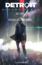 Detroit: become human | One shots, Preferences and Imagines | x Reader  by littlemissnightmares