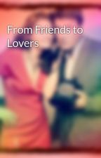 From Friends to Lovers by 4everandalwayscastle
