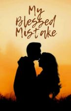 My Blessed Mistake(Completed✔) by FairyLover782