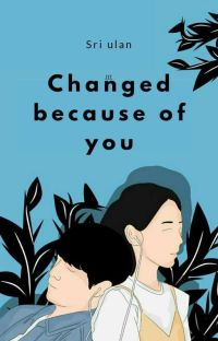 Changed Because Of You(Tamat) cover