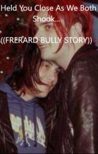 (Being rewritten) I Held You Close As We Both Shook... ((FRERARD BULLY STORY)) by spaghettimonsterboi