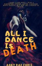 All I Dance Is Death (Open Novella Contest 3) by abbyraechris08