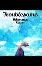 Troublesome Shikamaru x Reader by fangirlingwithanxt