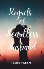 Regrets of Heartless Husband(On-going) by ItzMeRonalyn