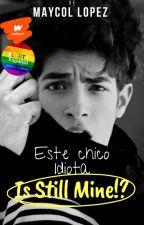 Este chico idiota, Is still Mine!? by Maycol1