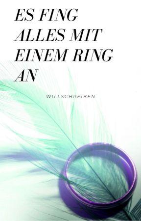 Es Fing Alles Mit Einem Ring An by WillSchreiben