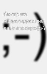 Смотрите «Расследование авиакатастроф»? by SergeyAvdeev888