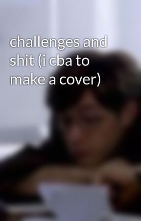 challenges and shit (i cba to make a cover) by bullthedogdrums