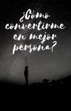 ¿Cómo convertirme en mejor persona? by AlejandroSayavedra