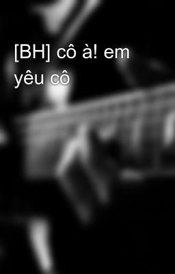 [BH] cô à! em yêu cô