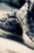 When My Soul Speaks: A Book of Poetry by crazreader254
