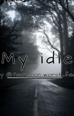 """""""My Idle"""" by Your_non-worst_fear"""
