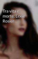Tra vita e morte: Lexie Rosier by Lexierosier