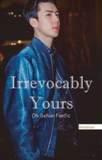 Irrevocably Yours (Oh Sehun Fanfic) by vivismum