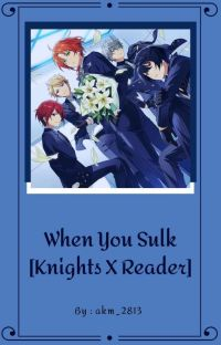 When You Sulk [Knights X Reader] [✓] cover