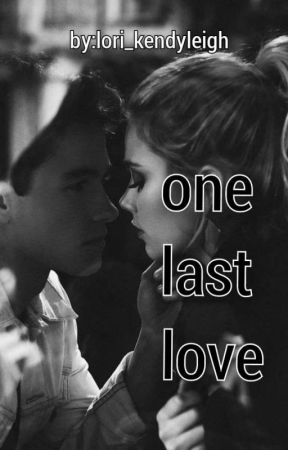 One Last Love [COMPLETED] by Lori_kendyleigh