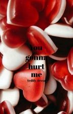 You gonna hurt me by teddy-tessa
