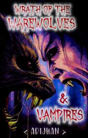 WRATH OF THE WEREWOLVES AND VAMPIRES : BOOK 1. by adijhan