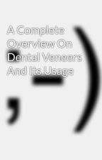 A Complete Overview On Dental Veneers And Its Usage by isabelladickerson1