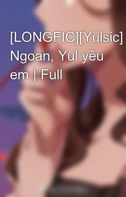 Đọc truyện [LONGFIC][Yulsic] Ngoan, Yul yêu em | Full