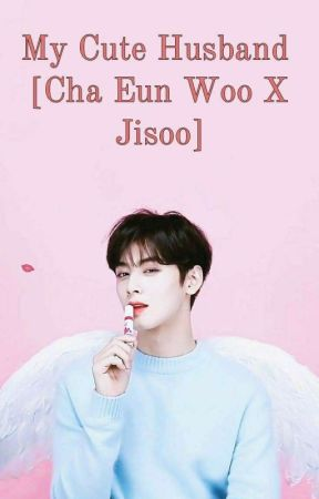 My Cute Husband [Cha Eun-Woo X Jisoo] by rinaazbxi