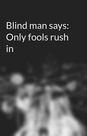 Blind man says: Only fools rush in by AthenaArtemis12