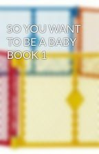 SO YOU WANT TO BE A BABY BOOK 1 by cassandraluann
