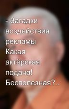 - Загадки воздействия рекламы Какая актёрская подача! Бесполезная?.. by SergeyAvdeev888