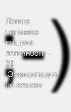 Логика человека лишена логичности - 29 .Эмансипация по-женски by SergeyAvdeev888