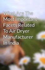 What Are The Most Important Facets Related To Air Dryer Manufacturer In India by ackerleybailey