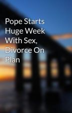 Pope Starts Huge Week With Sex, Divorce On Plan by milescrocket0
