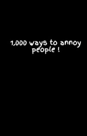 1,000 ways to annoy people ! by daisyandlouisxxx
