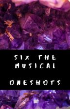 Six The Musical - One-Shots by -JELLYLORUM-