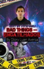 Bad Things - Engatilhados by LuanaVersa