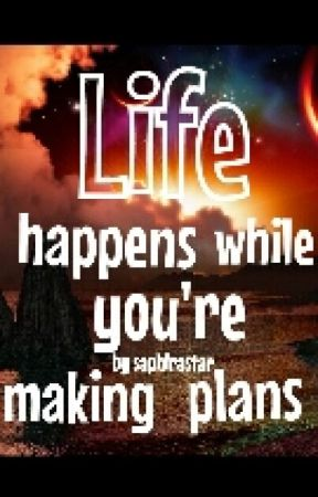 Live happens while you're making plans by saphirastar