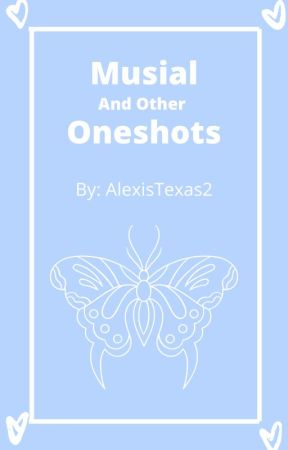 Musical (and other) Oneshots by AlexisTexas2