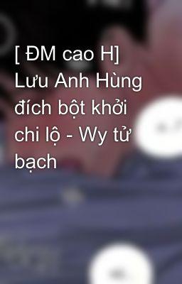[ ĐM cao H] Lưu Anh Hùng đích bột khởi chi lộ - Wy tử bạch
