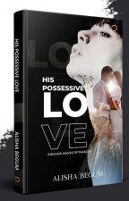 HIS POSSESSIVE LOVE by Alishluv