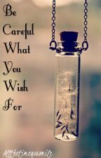 Be Careful What You Wish For by Allthetimeyousmile